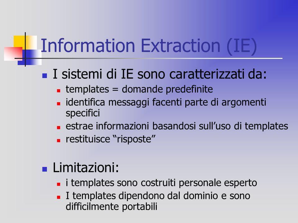 Information Extraction (IE) I sistemi di IE sono caratterizzati da: templates = domande predefinite identifica messaggi facenti parte di argomenti specifici estrae informazioni basandosi sull'uso di templates restituisce risposte Limitazioni: i templates sono costruiti personale esperto I templates dipendono dal dominio e sono difficilmente portabili