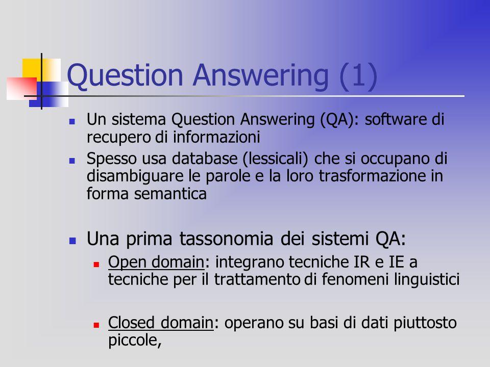 Question Answering (2) Le caratteristiche del Q/A sono: Domande poste in linguaggio naturale, non query Domande specifiche per risposte precise La risposta e' una porzione di testo, più o meno grande Limitazioni: Risposte più lente Sistemi più sofisticati