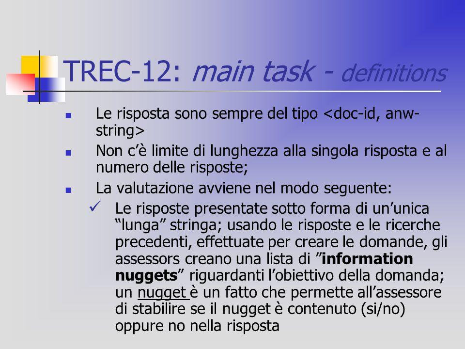TREC-12: main task - definitions Le risposta sono sempre del tipo Non c'è limite di lunghezza alla singola risposta e al numero delle risposte; La valutazione avviene nel modo seguente: Le risposte presentate sotto forma di un'unica lunga stringa; usando le risposte e le ricerche precedenti, effettuate per creare le domande, gli assessors creano una lista di information nuggets riguardanti l'obiettivo della domanda; un nugget è un fatto che permette all'assessore di stabilire se il nugget è contenuto (si/no) oppure no nella risposta