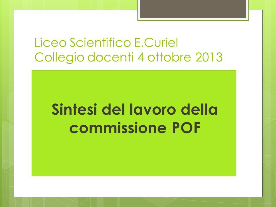 Liceo Scientifico E.Curiel Collegio docenti 4 ottobre 2013 Sintesi del lavoro della commissione POF