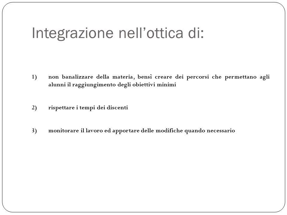 Integrazione nell'ottica di: 1)non banalizzare della materia, bensì creare dei percorsi che permettano agli alunni il raggiungimento degli obiettivi m