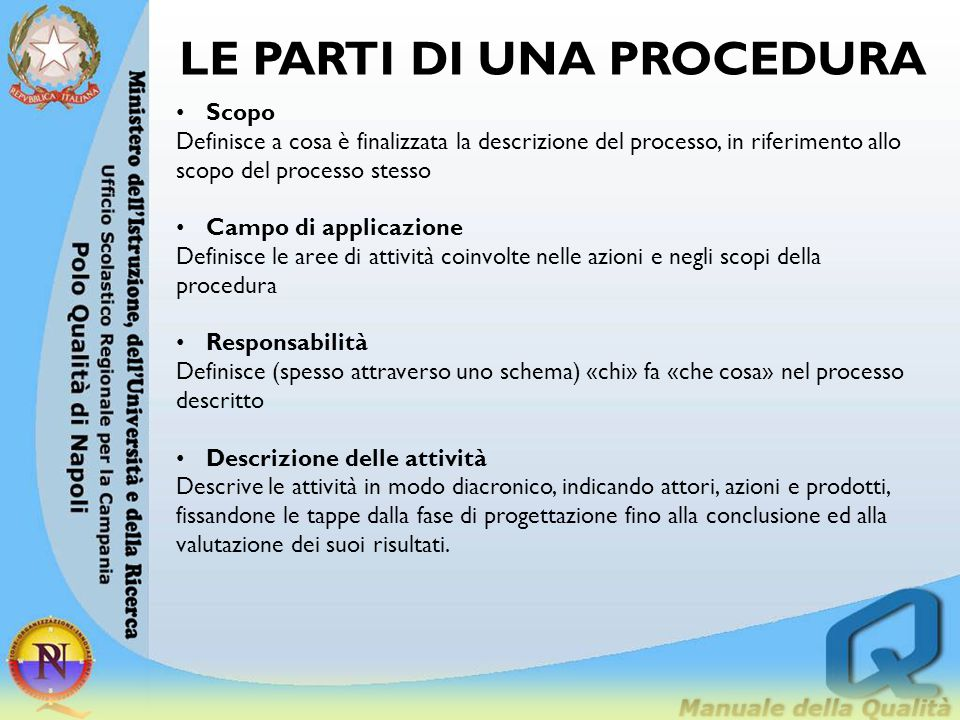 LE PARTI DI UNA PROCEDURA Indicatori di processo Sono gli strumenti che servono a monitorare lo svolgersi del processo descritto, gli elementi significativi, osservabili e quantificabili, che indicano come e quanto l'implementazione delle azioni sia conforme alla loro descrizione nella procedura.
