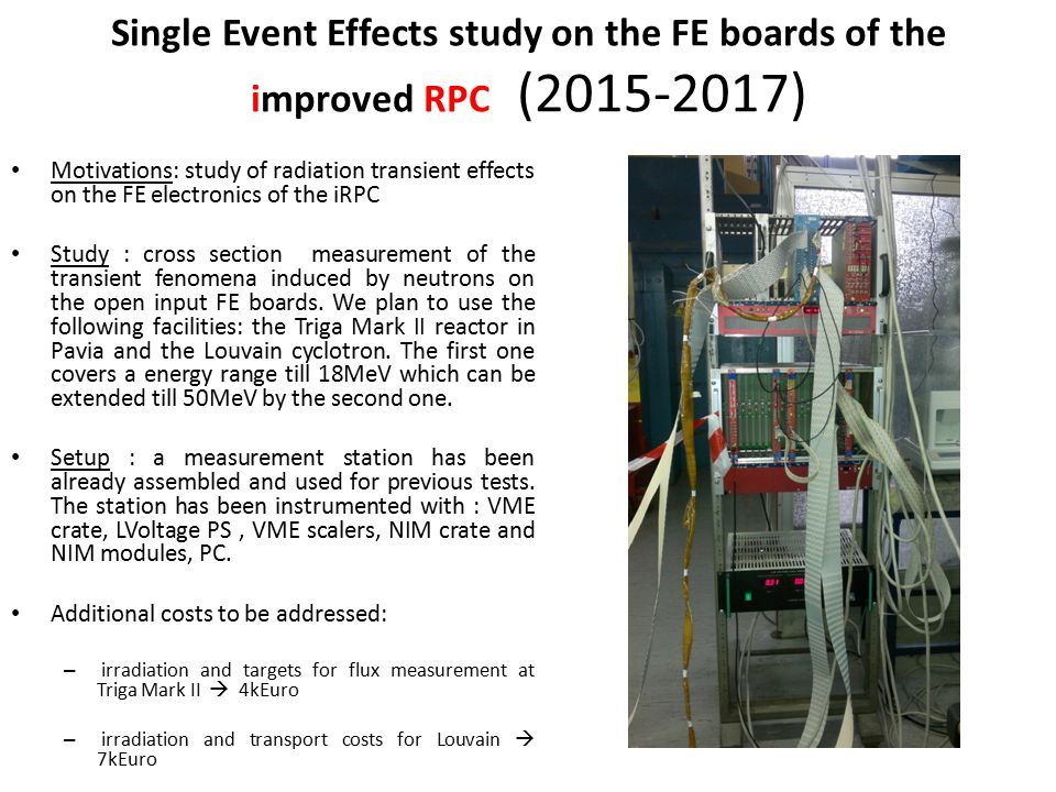 Single Event Effects study on the FE boards of the improved RPC (2015-2017) Motivations: study of radiation transient effects on the FE electronics of the iRPC Study : cross section measurement of the transient fenomena induced by neutrons on the open input FE boards.