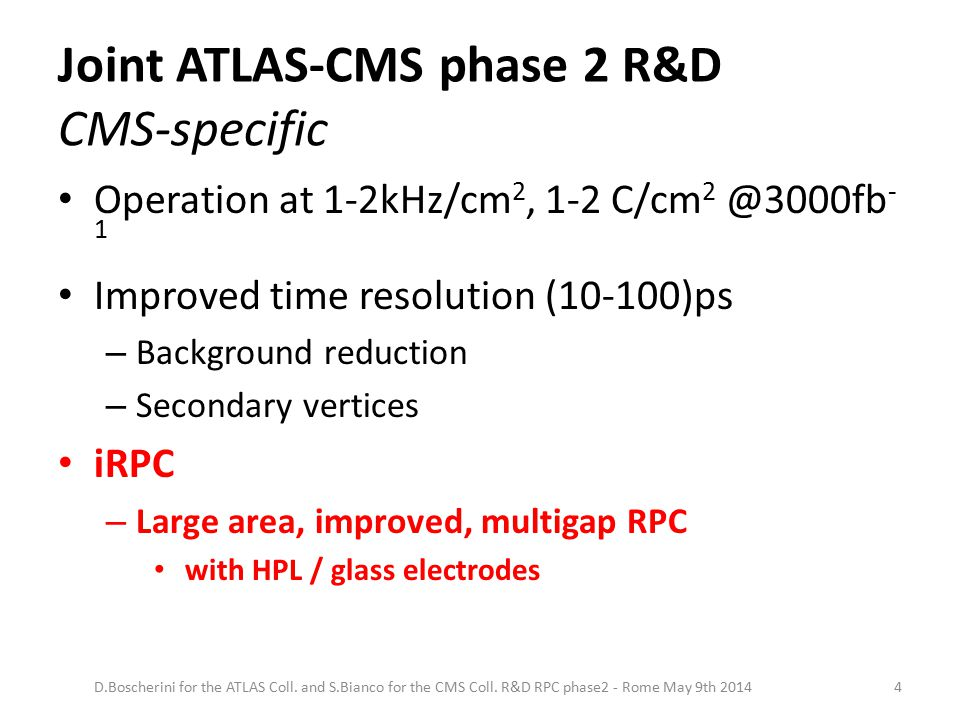 Joint ATLAS-CMS phase 2 R&D CMS-specific Operation at 1-2kHz/cm 2, 1-2 C/cm 2 @3000fb - 1 Improved time resolution (10-100)ps – Background reduction – Secondary vertices iRPC – Large area, improved, multigap RPC with HPL / glass electrodes D.Boscherini for the ATLAS Coll.