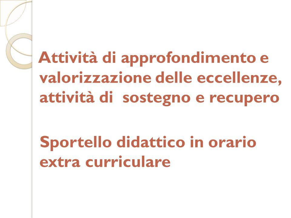 Attività di approfondimento e valorizzazione delle eccellenze, attività di sostegno e recupero Sportello didattico in orario extra curriculare