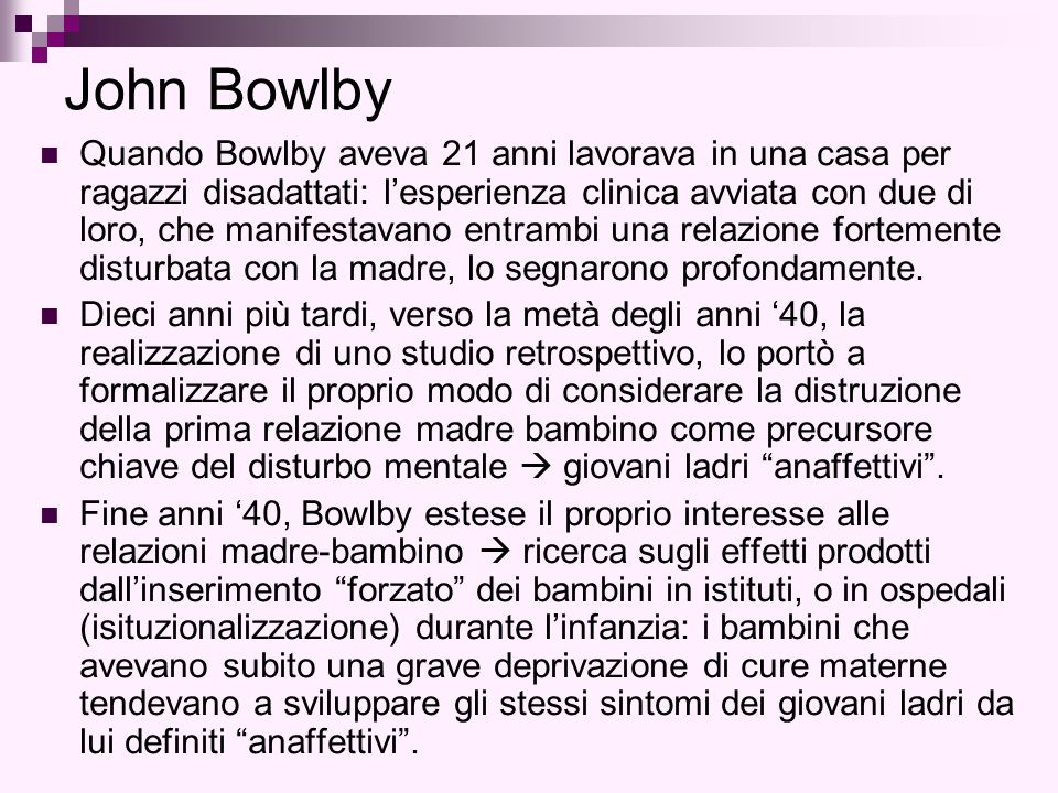 John Bowlby Quando Bowlby aveva 21 anni lavorava in una casa per ragazzi disadattati: l'esperienza clinica avviata con due di loro, che manifestavano