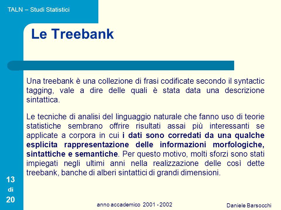 Daniele Barsocchi anno accademico 2001 - 2002 Le Treebank Una treebank è una collezione di frasi codificate secondo il syntactic tagging, vale a dire delle quali è stata data una descrizione sintattica.