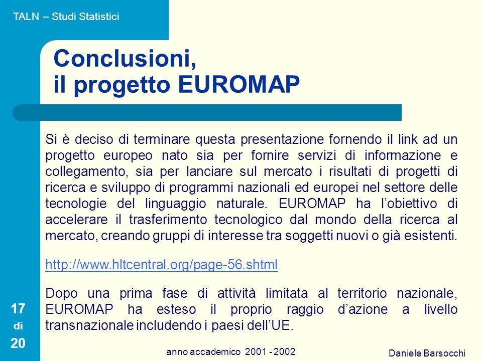Daniele Barsocchi anno accademico 2001 - 2002 Conclusioni, il progetto EUROMAP Si è deciso di terminare questa presentazione fornendo il link ad un progetto europeo nato sia per fornire servizi di informazione e collegamento, sia per lanciare sul mercato i risultati di progetti di ricerca e sviluppo di programmi nazionali ed europei nel settore delle tecnologie del linguaggio naturale.