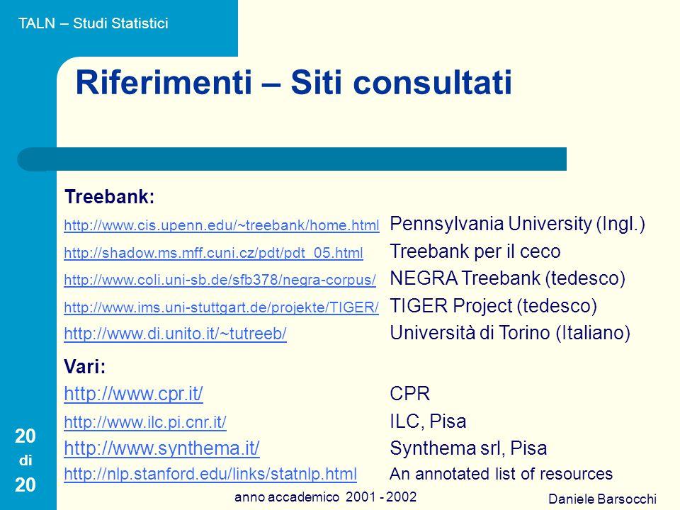 Daniele Barsocchi anno accademico 2001 - 2002 Riferimenti – Siti consultati Treebank: http://www.cis.upenn.edu/~treebank/home.html http://www.cis.upenn.edu/~treebank/home.html Pennsylvania University (Ingl.) http://shadow.ms.mff.cuni.cz/pdt/pdt_05.html http://shadow.ms.mff.cuni.cz/pdt/pdt_05.html Treebank per il ceco http://www.coli.uni-sb.de/sfb378/negra-corpus/ http://www.coli.uni-sb.de/sfb378/negra-corpus/ NEGRA Treebank (tedesco) http://www.ims.uni-stuttgart.de/projekte/TIGER/ http://www.ims.uni-stuttgart.de/projekte/TIGER/ TIGER Project (tedesco) http://www.di.unito.it/~tutreeb/ http://www.di.unito.it/~tutreeb/ Università di Torino (Italiano) Vari: http://www.cpr.it/http://www.cpr.it/CPR http://www.ilc.pi.cnr.it/ http://www.ilc.pi.cnr.it/ ILC, Pisa http://www.synthema.it/http://www.synthema.it/Synthema srl, Pisa http://nlp.stanford.edu/links/statnlp.htmlhttp://nlp.stanford.edu/links/statnlp.htmlAn annotated list of resources 20 di 20 TALN – Studi Statistici