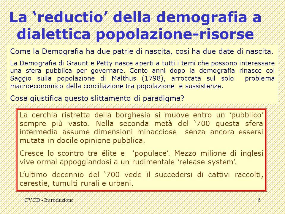 CVCD - Introduzione8 La 'reductio' della demografia a dialettica popolazione-risorse Come la Demografia ha due patrie di nascita, così ha due date di nascita.