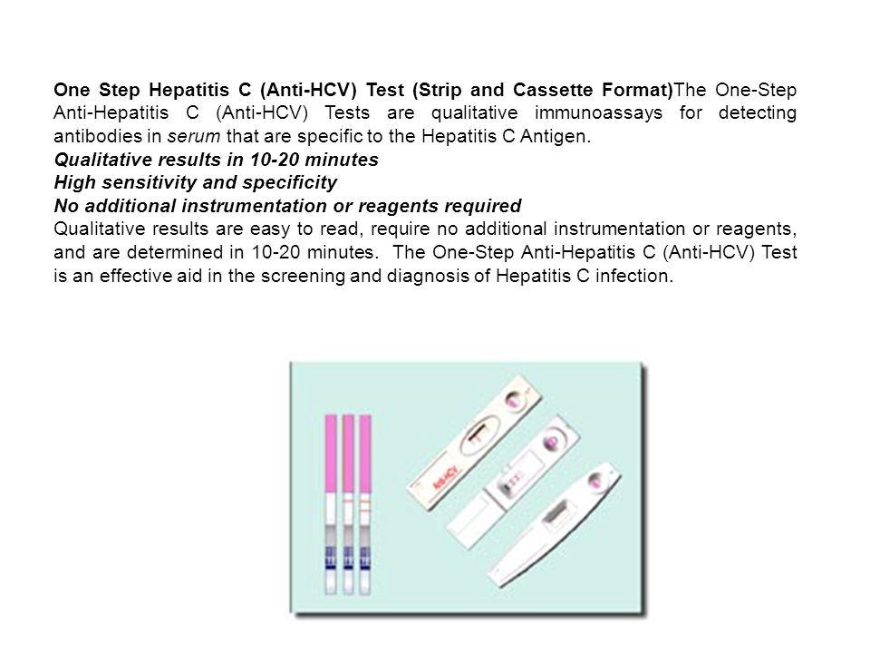 One Step Hepatitis C (Anti-HCV) Test (Strip and Cassette Format)The One-Step Anti-Hepatitis C (Anti-HCV) Tests are qualitative immunoassays for detecting antibodies in serum that are specific to the Hepatitis C Antigen.