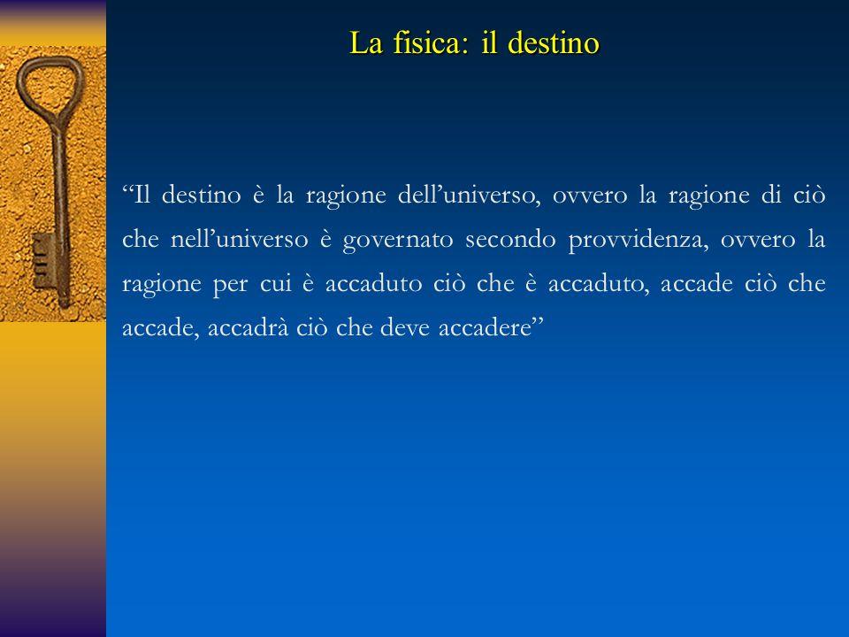 Il destino è la ragione dell'universo, ovvero la ragione di ciò che nell'universo è governato secondo provvidenza, ovvero la ragione per cui è accaduto ciò che è accaduto, accade ciò che accade, accadrà ciò che deve accadere La fisica: il destino
