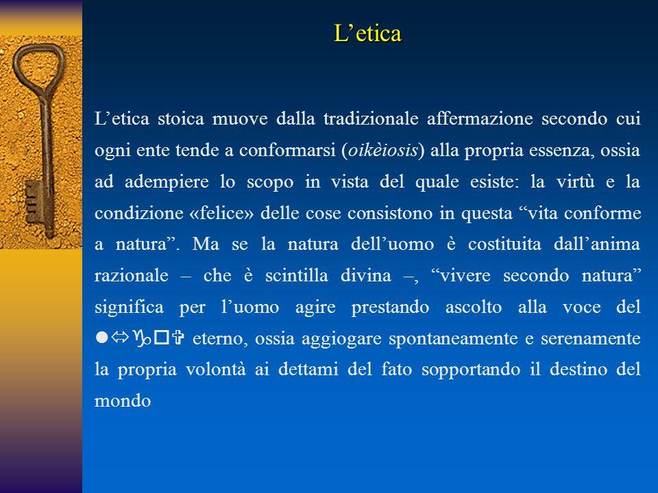 L'etica stoica muove dalla tradizionale affermazione secondo cui ogni ente tende a conformarsi (oikèiosis) alla propria essenza, ossia ad adempiere lo scopo in vista del quale esiste: la virtù e la condizione «felice» delle cose consistono in questa vita conforme a natura .