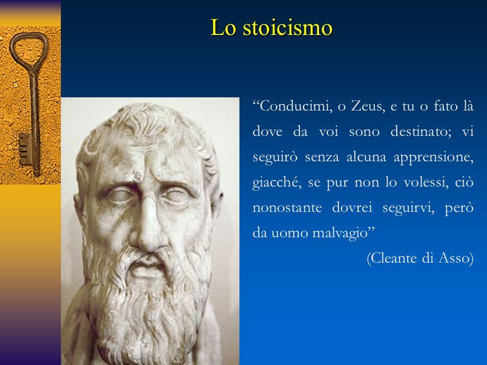 Conducimi, o Zeus, e tu o fato là dove da voi sono destinato; vi seguirò senza alcuna apprensione, giacché, se pur non lo volessi, ciò nonostante dovrei seguirvi, però da uomo malvagio (Cleante di Asso) Lo stoicismo