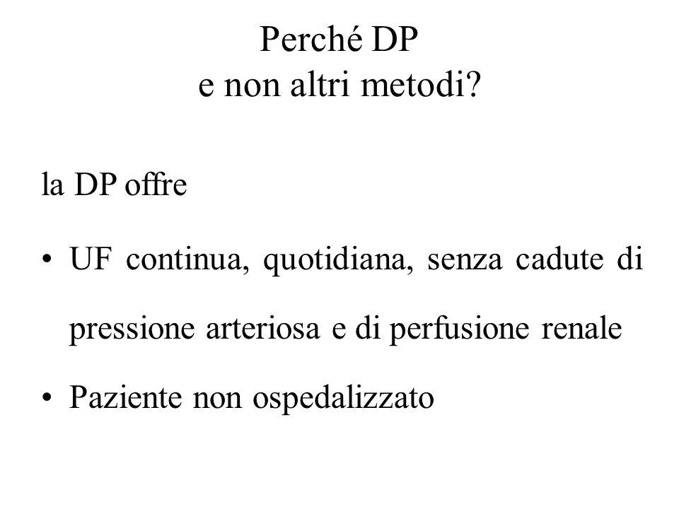 Perché DP e non altri metodi? la DP offre UF continua, quotidiana, senza cadute di pressione arteriosa e di perfusione renale Paziente non ospedalizza