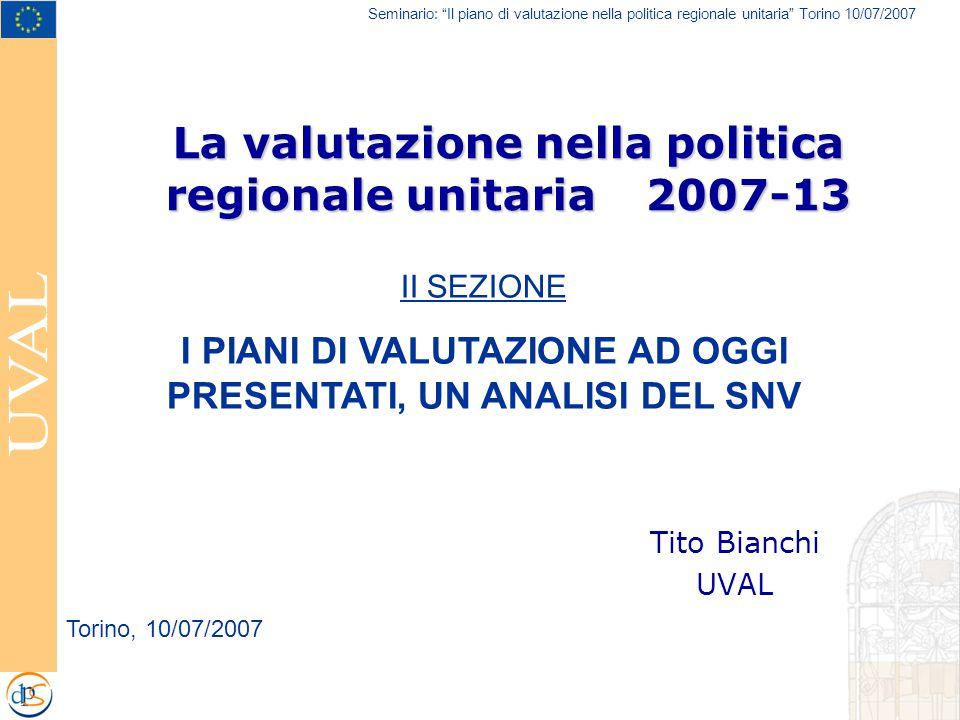 Seminario: Il piano di valutazione nella politica regionale unitaria Torino 10/07/2007 La valutazione nella politica regionale unitaria 2007-13 Tito Bianchi UVAL Torino, 10/07/2007 II SEZIONE I PIANI DI VALUTAZIONE AD OGGI PRESENTATI, UN ANALISI DEL SNV