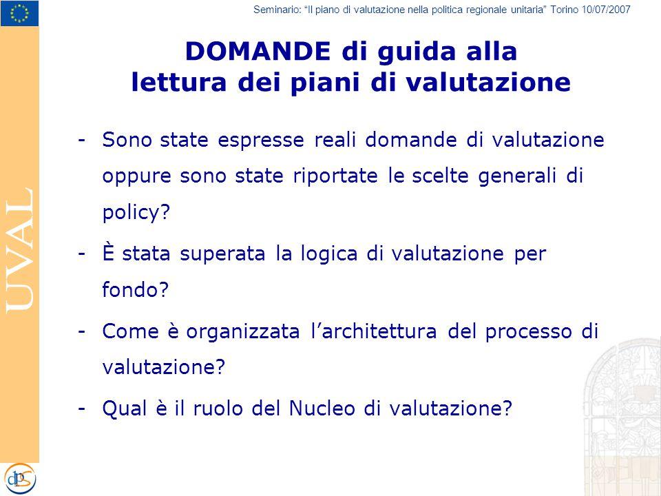 Seminario: Il piano di valutazione nella politica regionale unitaria Torino 10/07/2007 DOMANDE di guida alla lettura dei piani di valutazione -Sono state espresse reali domande di valutazione oppure sono state riportate le scelte generali di policy.