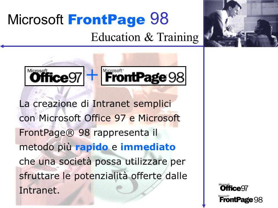 Education & Training Microsoft FrontPage 98 La creazione di Intranet semplici con Microsoft Office 97 e Microsoft FrontPage® 98 rappresenta il metodo più rapido e immediato che una società possa utilizzare per sfruttare le potenzialità offerte dalle Intranet.