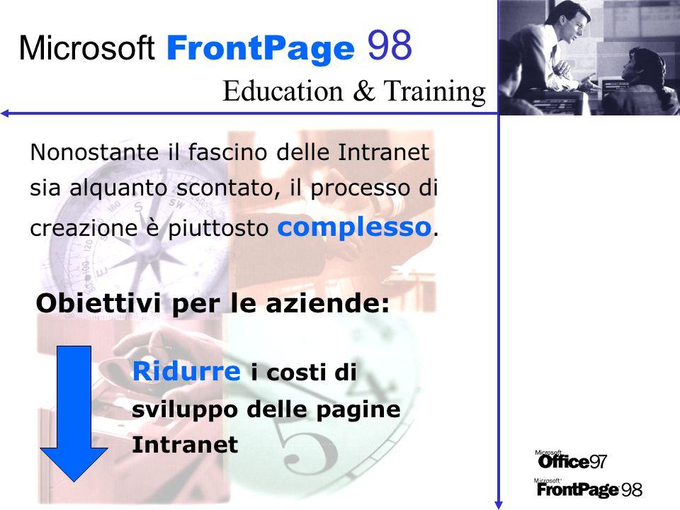 Education & Training Microsoft FrontPage 98 Nonostante il fascino delle Intranet sia alquanto scontato, il processo di creazione è piuttosto complesso