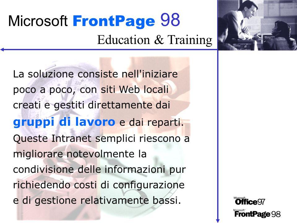 Education & Training Microsoft FrontPage 98 La soluzione consiste nell iniziare poco a poco, con siti Web locali creati e gestiti direttamente dai gruppi di lavoro e dai reparti.