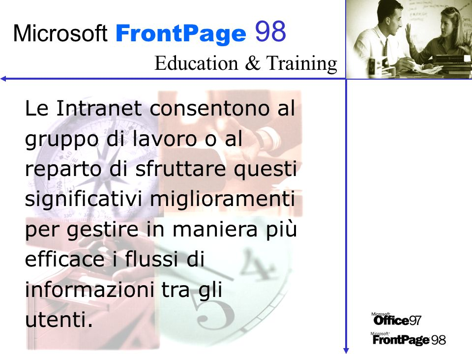 Education & Training Microsoft FrontPage 98 Le Intranet consentono al gruppo di lavoro o al reparto di sfruttare questi significativi miglioramenti pe