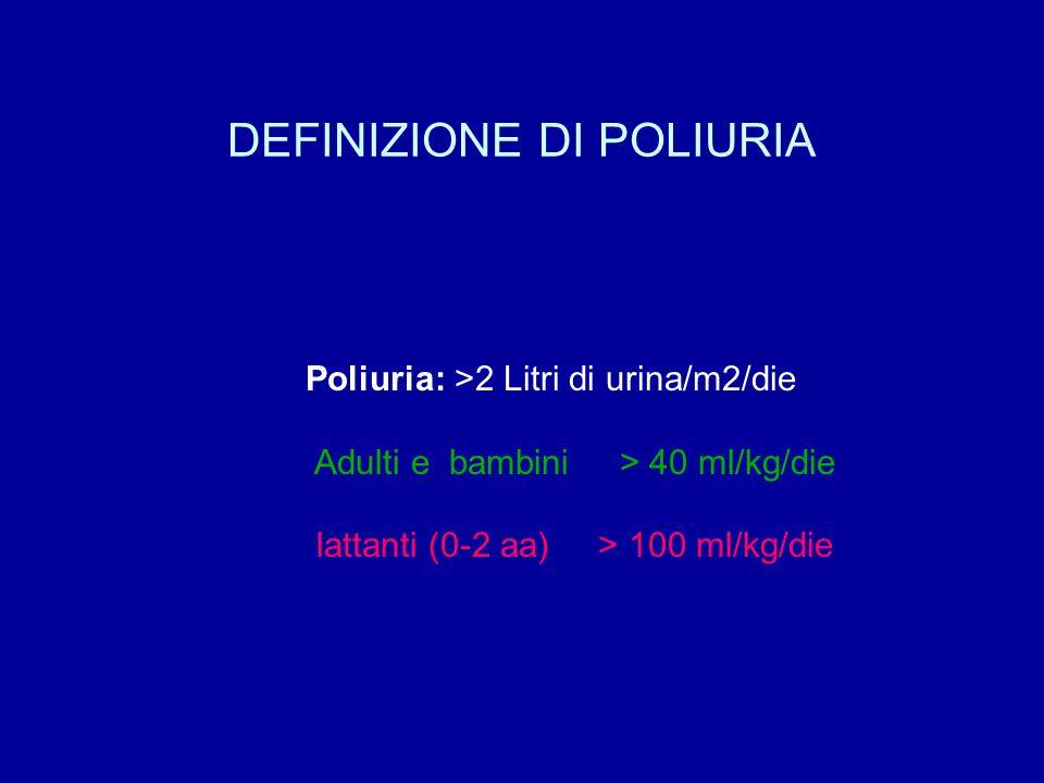 DEFINIZIONE DI POLIURIA Poliuria: >2 Litri di urina/m2/die Adulti e bambini > 40 ml/kg/die lattanti (0-2 aa) > 100 ml/kg/die