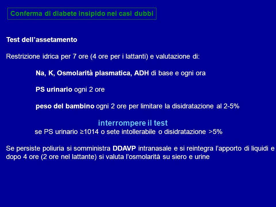 Conferma di diabete insipido nei casi dubbi Test dell'assetamento Restrizione idrica per 7 ore (4 ore per i lattanti) e valutazione di: Na, K, Osmolar