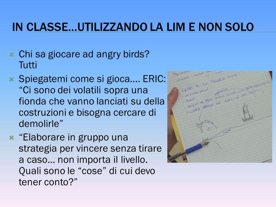 """IN CLASSE…UTILIZZANDO LA LIM E NON SOLO  Chi sa giocare ad angry birds? Tutti  Spiegatemi come si gioca…. ERIC: """"Ci sono dei volatili sopra una fion"""
