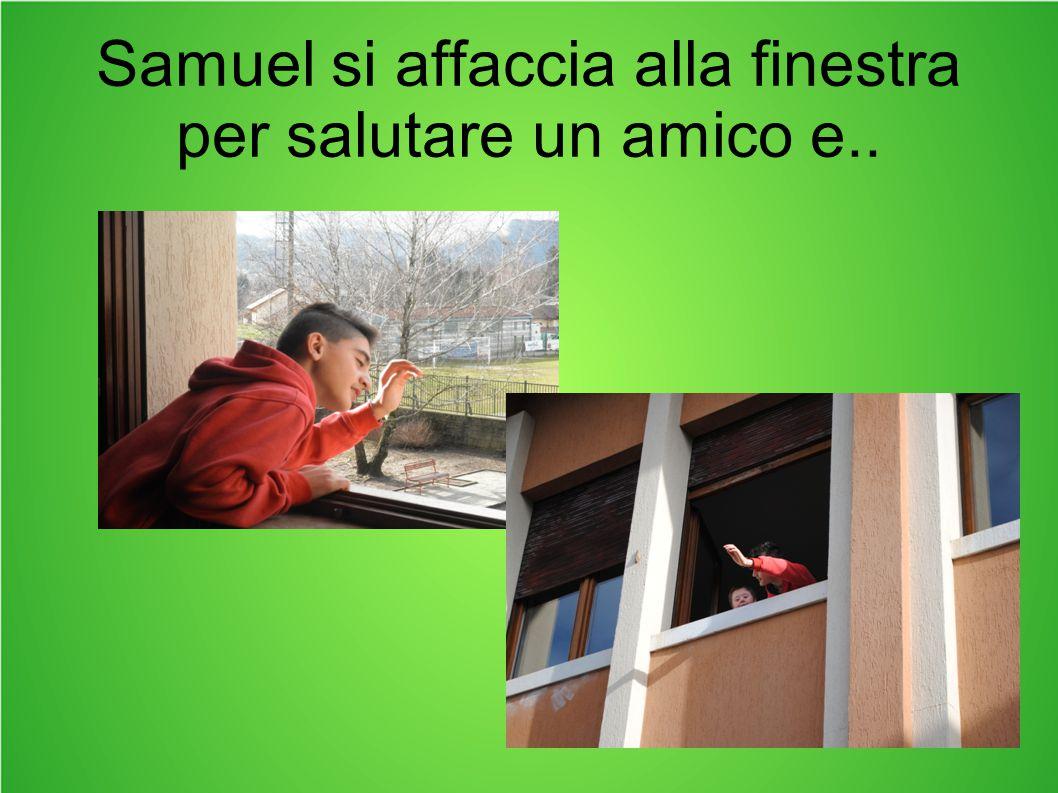 Samuel si affaccia alla finestra per salutare un amico e..