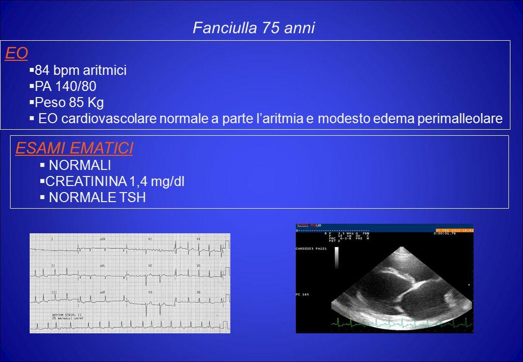 EO  84 bpm aritmici  PA 140/80  Peso 85 Kg  EO cardiovascolare normale a parte l'aritmia e modesto edema perimalleolare Fanciulla 75 anni ESAMI EM