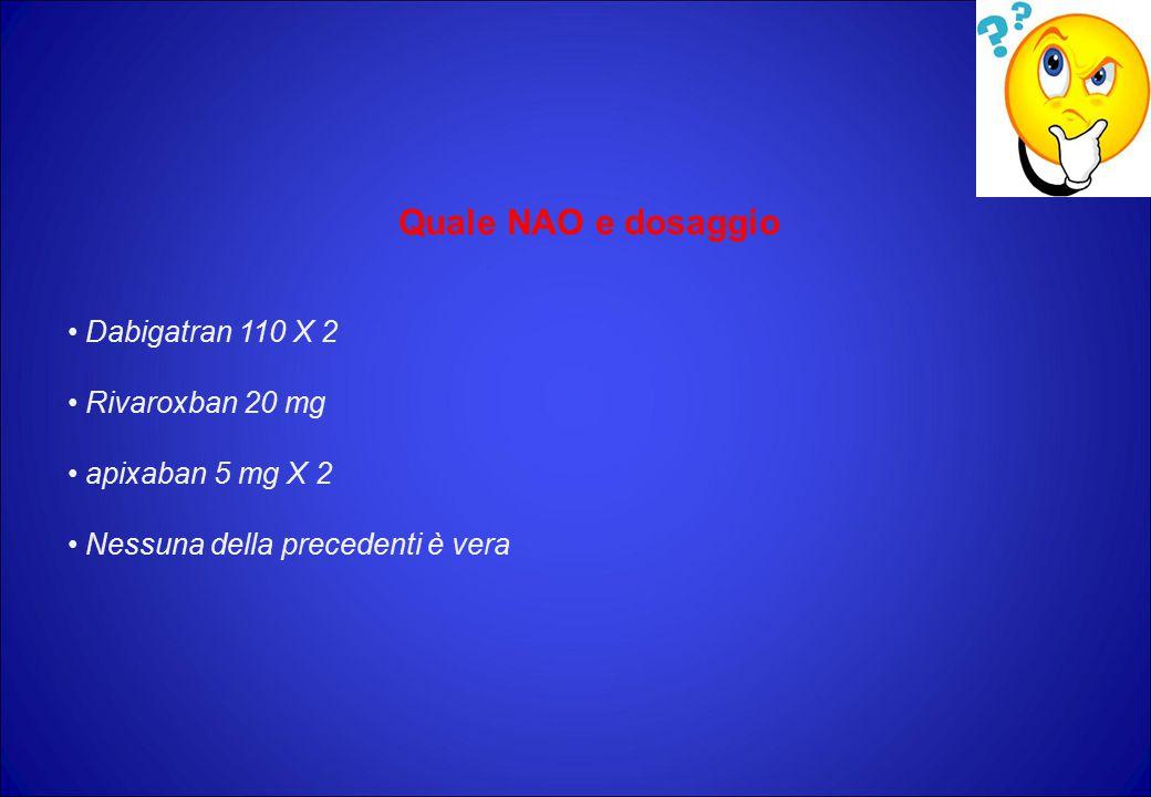 Quale NAO e dosaggio Dabigatran 110 X 2 Rivaroxban 20 mg apixaban 5 mg X 2 Nessuna della precedenti è vera