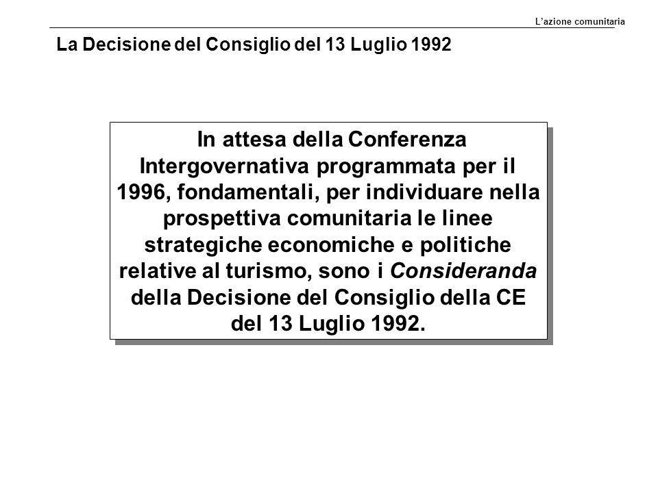 La Decisione del Consiglio del 13 Luglio 1992 In attesa della Conferenza Intergovernativa programmata per il 1996, fondamentali, per individuare nella prospettiva comunitaria le linee strategiche economiche e politiche relative al turismo, sono i Consideranda della Decisione del Consiglio della CE del 13 Luglio 1992.