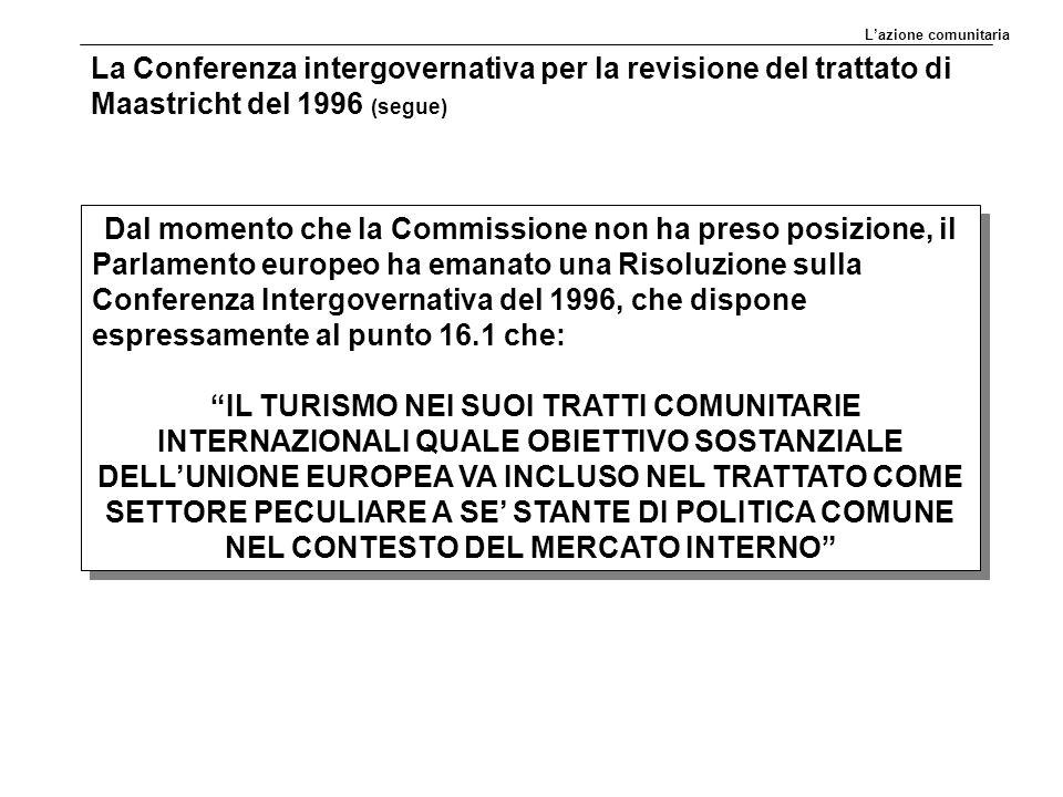 La Conferenza intergovernativa per la revisione del trattato di Maastricht del 1996 (segue) Dal momento che la Commissione non ha preso posizione, il Parlamento europeo ha emanato una Risoluzione sulla Conferenza Intergovernativa del 1996, che dispone espressamente al punto 16.1 che: IL TURISMO NEI SUOI TRATTI COMUNITARIE INTERNAZIONALI QUALE OBIETTIVO SOSTANZIALE DELL'UNIONE EUROPEA VA INCLUSO NEL TRATTATO COME SETTORE PECULIARE A SE' STANTE DI POLITICA COMUNE NEL CONTESTO DEL MERCATO INTERNO Dal momento che la Commissione non ha preso posizione, il Parlamento europeo ha emanato una Risoluzione sulla Conferenza Intergovernativa del 1996, che dispone espressamente al punto 16.1 che: IL TURISMO NEI SUOI TRATTI COMUNITARIE INTERNAZIONALI QUALE OBIETTIVO SOSTANZIALE DELL'UNIONE EUROPEA VA INCLUSO NEL TRATTATO COME SETTORE PECULIARE A SE' STANTE DI POLITICA COMUNE NEL CONTESTO DEL MERCATO INTERNO L'azione comunitaria