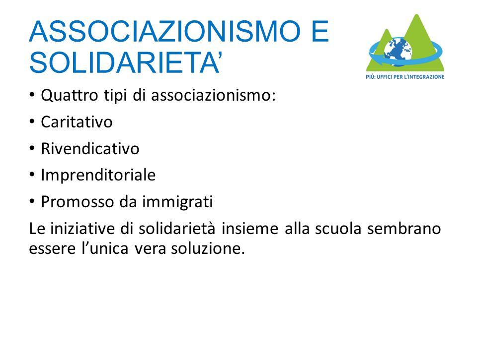 ASSOCIAZIONISMO E SOLIDARIETA' Quattro tipi di associazionismo: Caritativo Rivendicativo Imprenditoriale Promosso da immigrati Le iniziative di solidarietà insieme alla scuola sembrano essere l'unica vera soluzione.