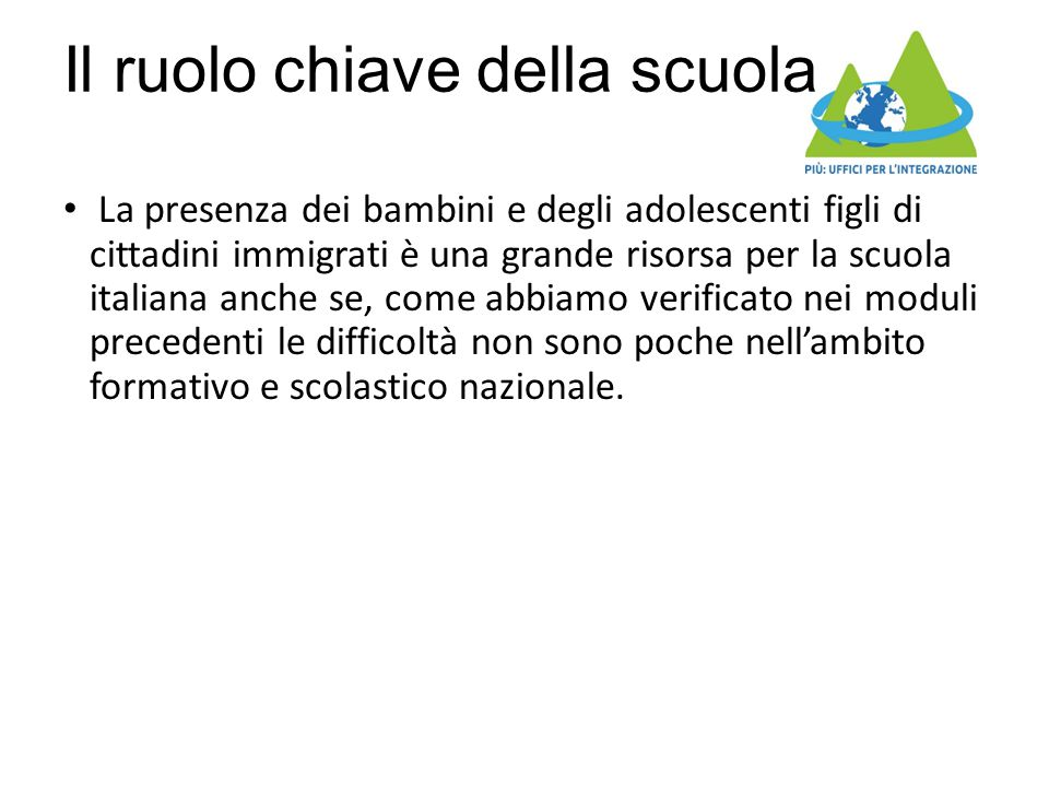 Il ruolo chiave della scuola La presenza dei bambini e degli adolescenti figli di cittadini immigrati è una grande risorsa per la scuola italiana anche se, come abbiamo verificato nei moduli precedenti le difficoltà non sono poche nell'ambito formativo e scolastico nazionale.