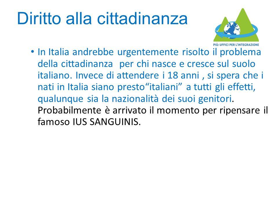 Diritto alla cittadinanza In Italia andrebbe urgentemente risolto il problema della cittadinanza per chi nasce e cresce sul suolo italiano. Invece di