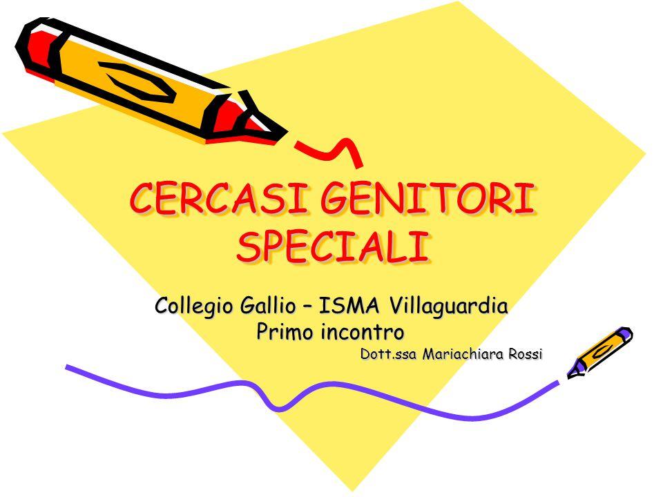 CERCASI GENITORI SPECIALI Collegio Gallio – ISMA Villaguardia Primo incontro Dott.ssa Mariachiara Rossi