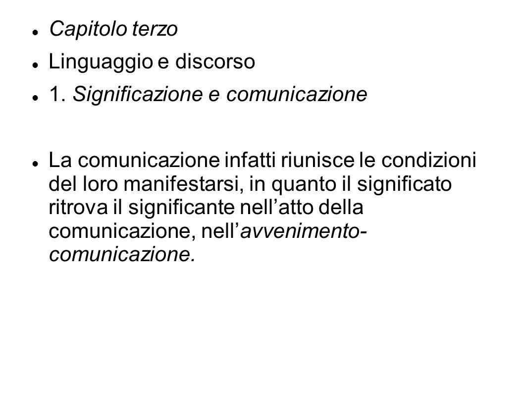 Capitolo terzo Linguaggio e discorso 1. Significazione e comunicazione La comunicazione infatti riunisce le condizioni del loro manifestarsi, in quant