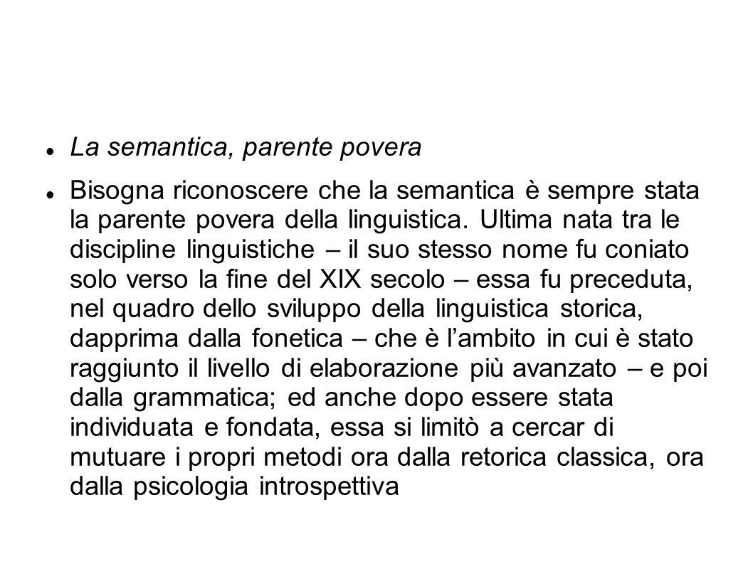 La semantica, parente povera Bisogna riconoscere che la semantica è sempre stata la parente povera della linguistica. Ultima nata tra le discipline li