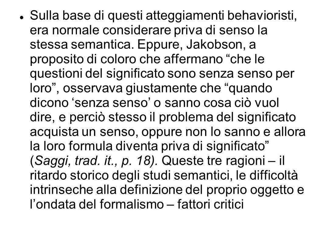 Sulla base di questi atteggiamenti behavioristi, era normale considerare priva di senso la stessa semantica. Eppure, Jakobson, a proposito di coloro c