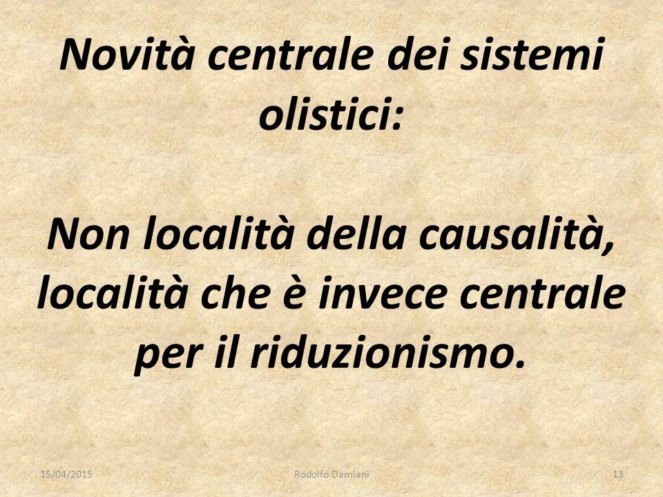 Novità centrale dei sistemi olistici: Non località della causalità, località che è invece centrale per il riduzionismo. 15/04/2015Rodolfo Damiani13
