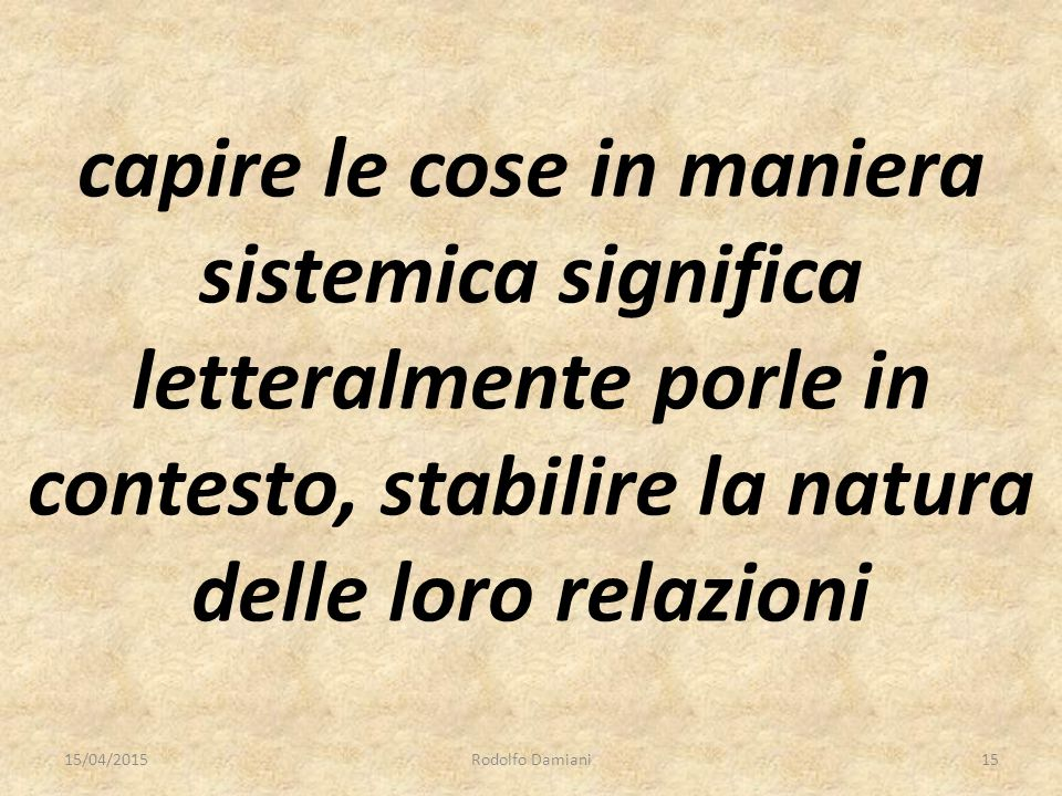 capire le cose in maniera sistemica significa letteralmente porle in contesto, stabilire la natura delle loro relazioni 15/04/2015Rodolfo Damiani15