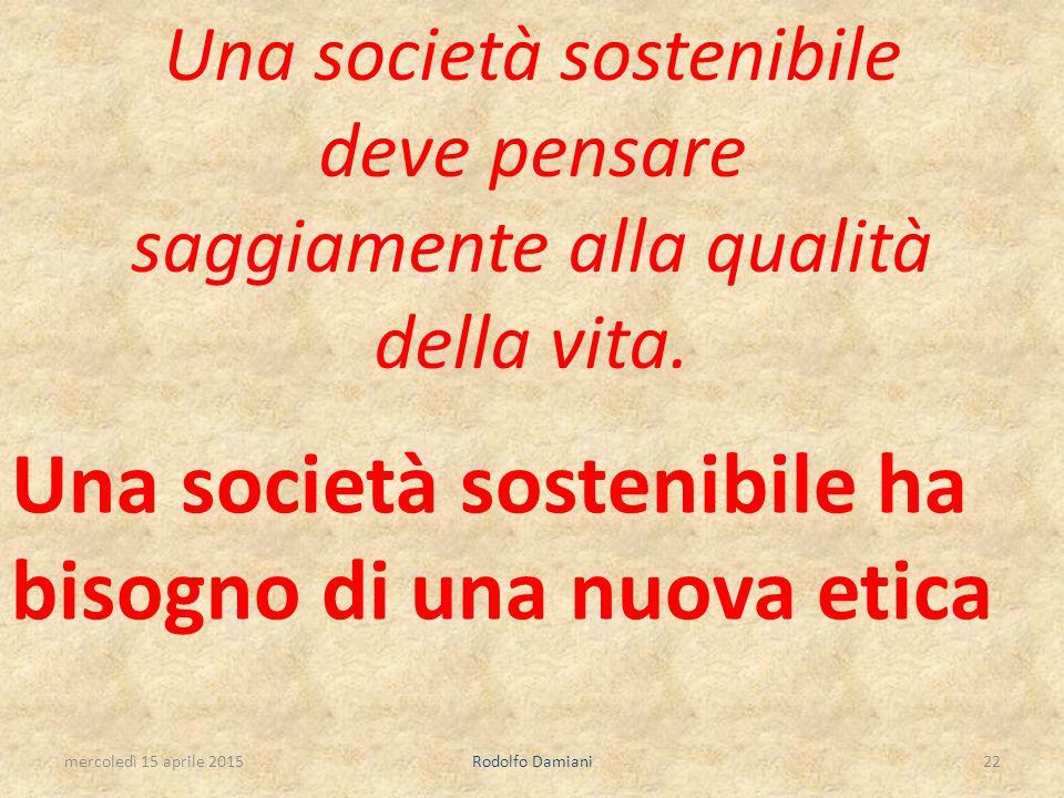 Una società sostenibile deve pensare saggiamente alla qualità della vita. Una società sostenibile ha bisogno di una nuova etica mercoledì 15 aprile 20