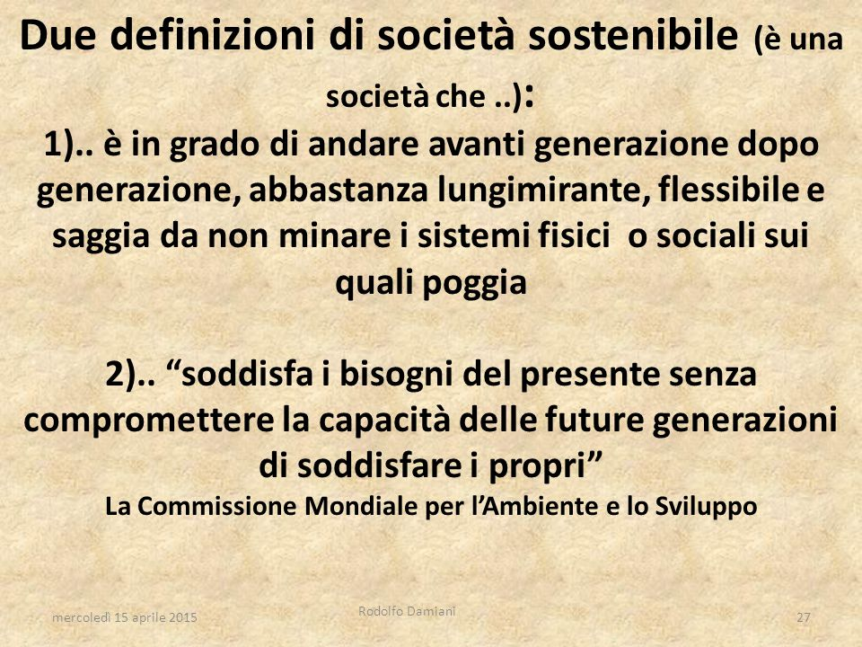 Due definizioni di società sostenibile (è una società che..) : 1).. è in grado di andare avanti generazione dopo generazione, abbastanza lungimirante,