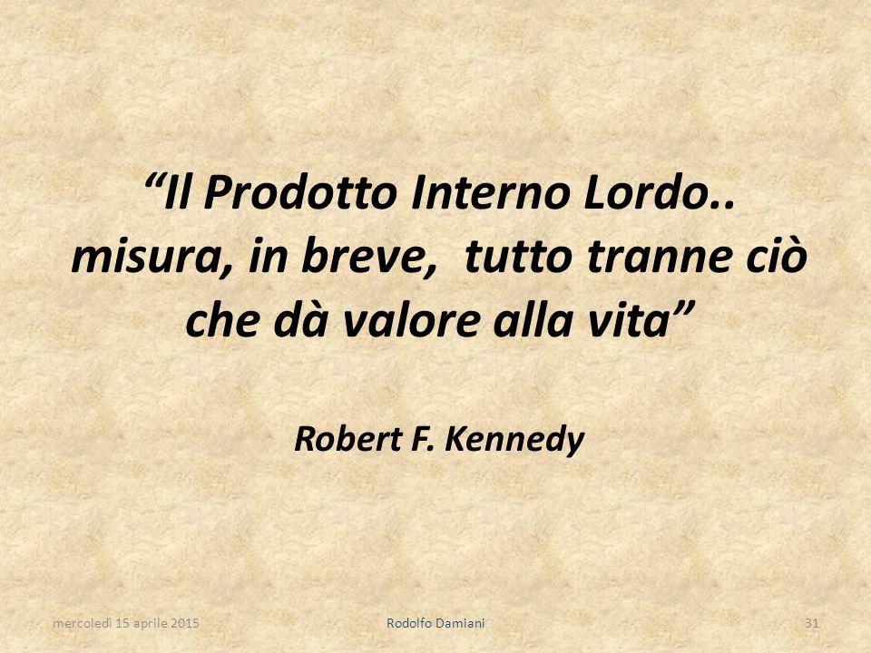 """""""Il Prodotto Interno Lordo.. misura, in breve, tutto tranne ciò che dà valore alla vita"""" Robert F. Kennedy mercoledì 15 aprile 2015Rodolfo Damiani31"""