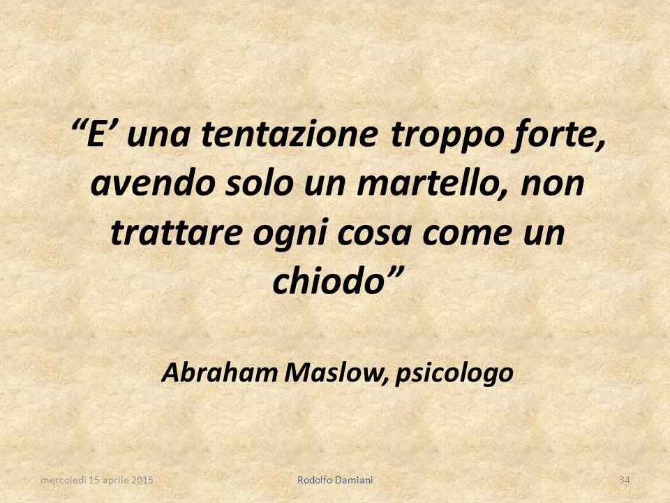 """""""E' una tentazione troppo forte, avendo solo un martello, non trattare ogni cosa come un chiodo"""" Abraham Maslow, psicologo mercoledì 15 aprile 2015Rod"""