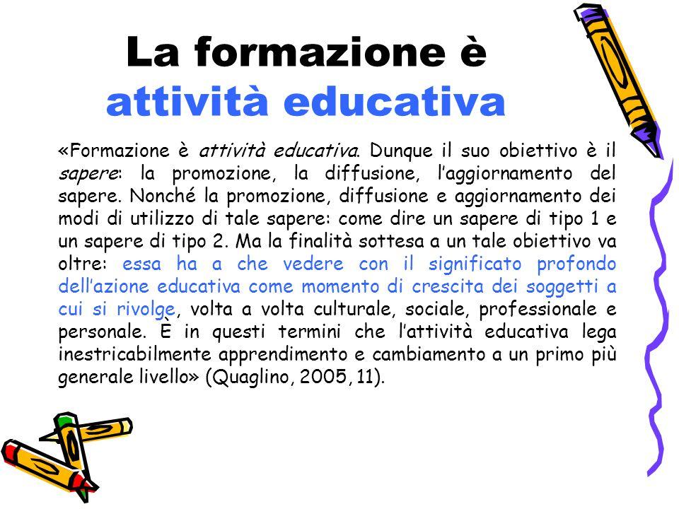 La formazione è attività educativa «Formazione è attività educativa. Dunque il suo obiettivo è il sapere: la promozione, la diffusione, l'aggiornament