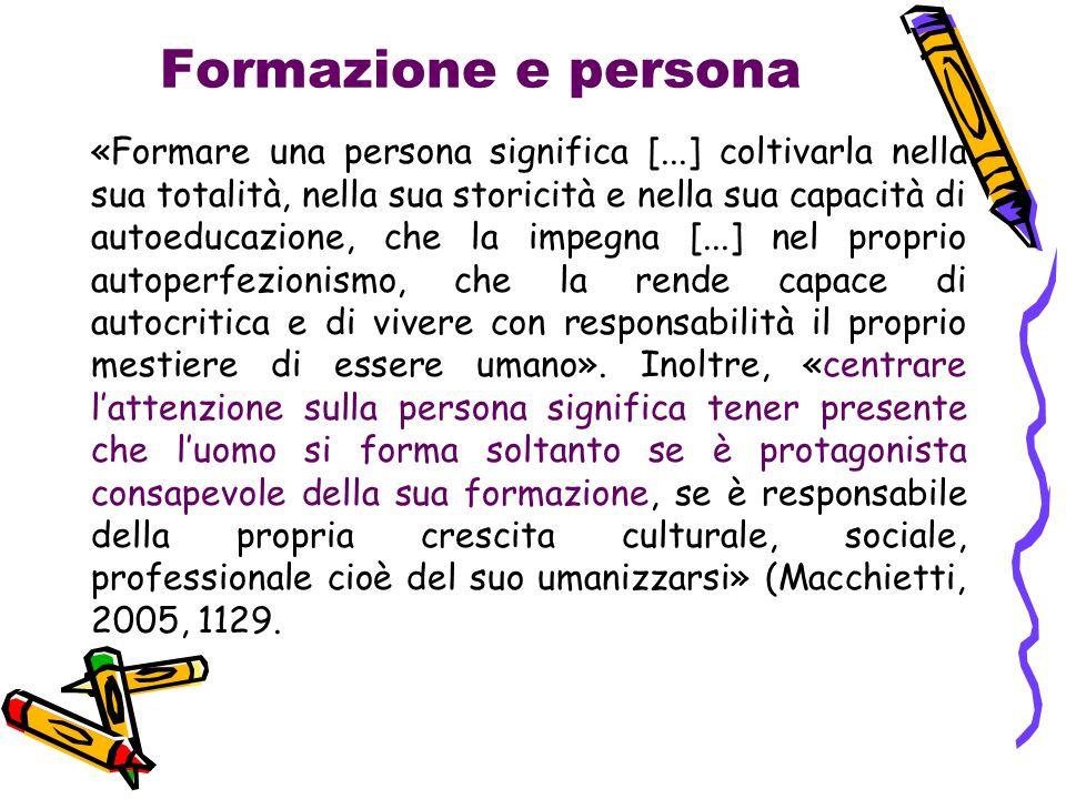 Formazione e persona «Formare una persona significa [...] coltivarla nella sua totalità, nella sua storicità e nella sua capacità di autoeducazione, c