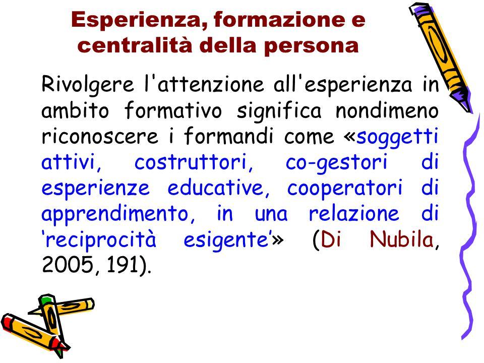 Esperienza, formazione e centralità della persona Rivolgere l'attenzione all'esperienza in ambito formativo significa nondimeno riconoscere i formandi
