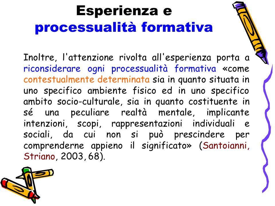 Esperienza e processualità formativa Inoltre, l'attenzione rivolta all'esperienza porta a riconsiderare ogni processualità formativa «come contestualm